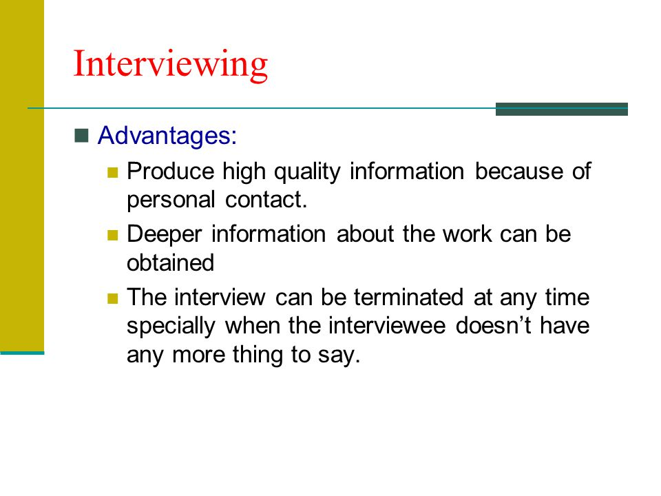 Interviewing Disadvantages: Time-consuming Requires after-interview work and analysis Subject to bias & interviewee may be close minded May provide conflicts information specially when different interviews are done.