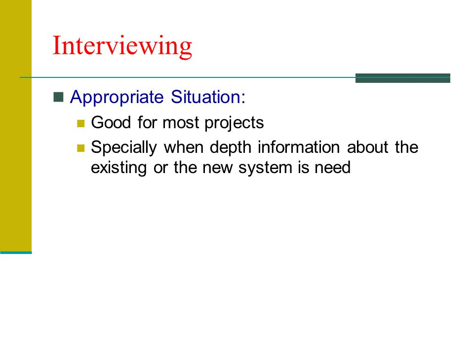 Interviewing Appropriate Situation: Good for most projects Specially when depth information about the existing or the new system is need