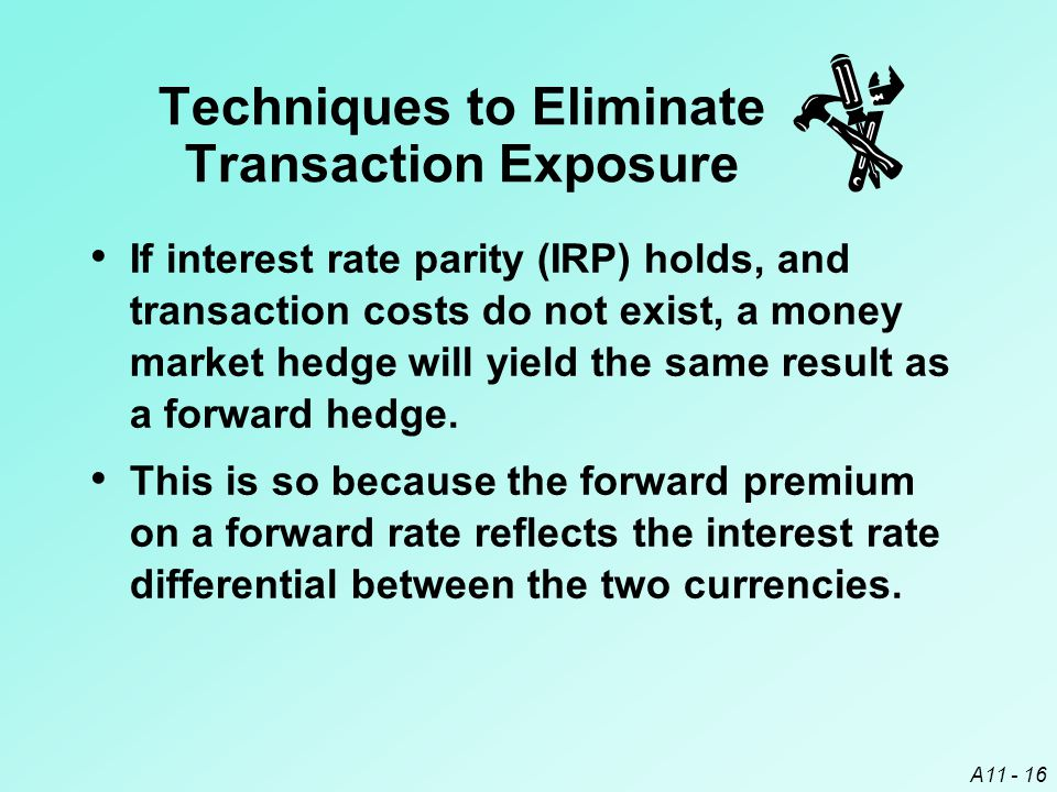 A11 - 16 If interest rate parity (IRP) holds, and transaction costs do not exist, a money market hedge will yield the same result as a forward hedge.