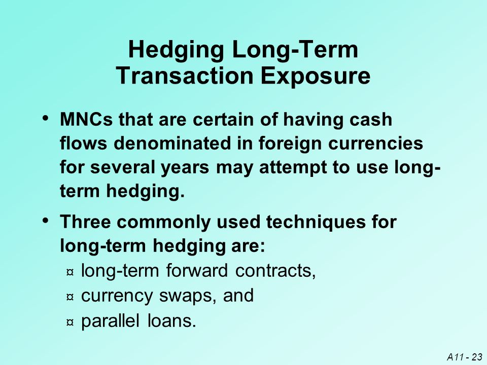 A11 - 23 Hedging Long-Term Transaction Exposure MNCs that are certain of having cash flows denominated in foreign currencies for several years may attempt to use long- term hedging.