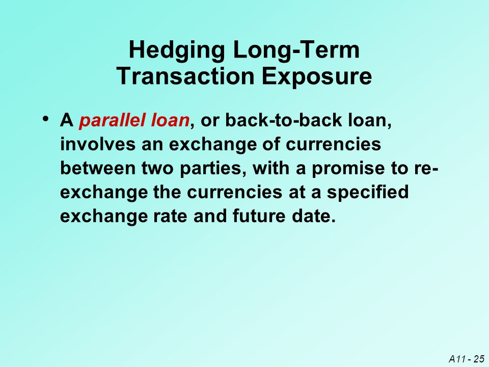 A11 - 25 A parallel loan, or back-to-back loan, involves an exchange of currencies between two parties, with a promise to re- exchange the currencies at a specified exchange rate and future date.