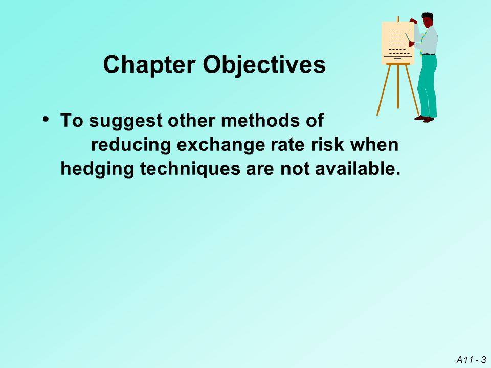 A11 - 3 Chapter Objectives To suggest other methods of reducing exchange rate risk when hedging techniques are not available.