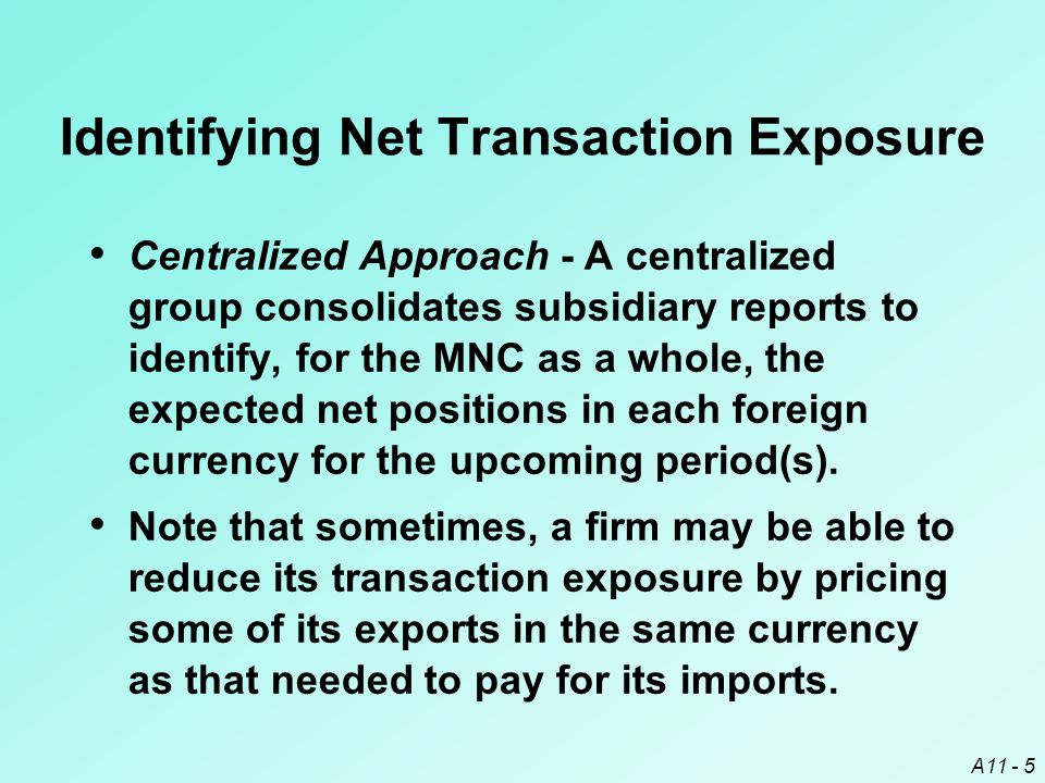 A11 - 5 Identifying Net Transaction Exposure Centralized Approach - A centralized group consolidates subsidiary reports to identify, for the MNC as a whole, the expected net positions in each foreign currency for the upcoming period(s).