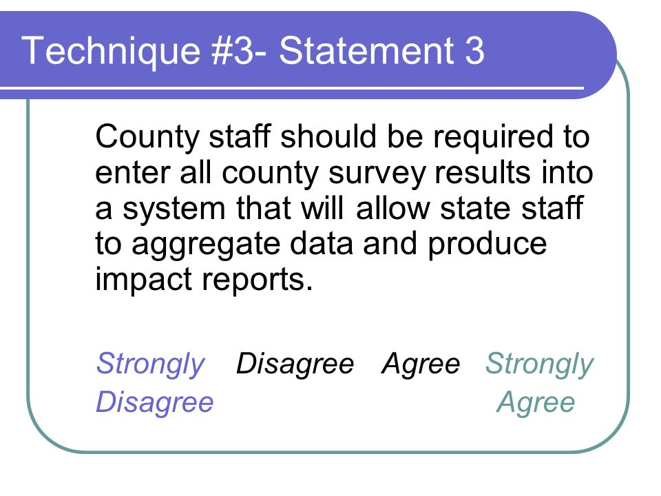 Technique #3- Statement 3 County staff should be required to enter all county survey results into a system that will allow state staff to aggregate data and produce impact reports.