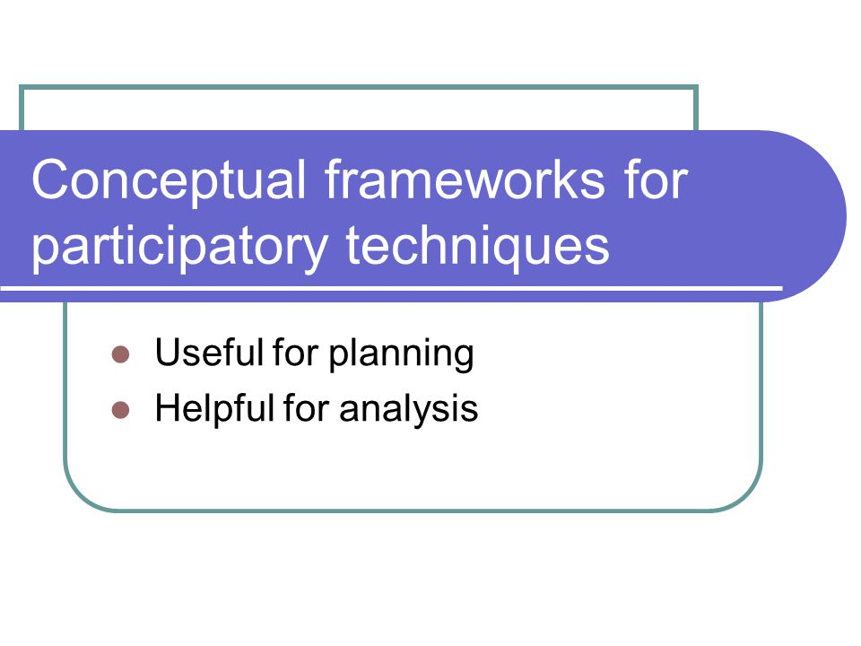 Conceptual frameworks for participatory techniques Useful for planning Helpful for analysis