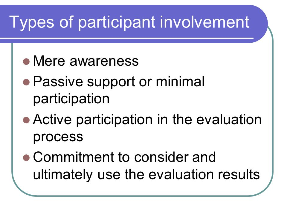 Types of participant involvement Mere awareness Passive support or minimal participation Active participation in the evaluation process Commitment to consider and ultimately use the evaluation results