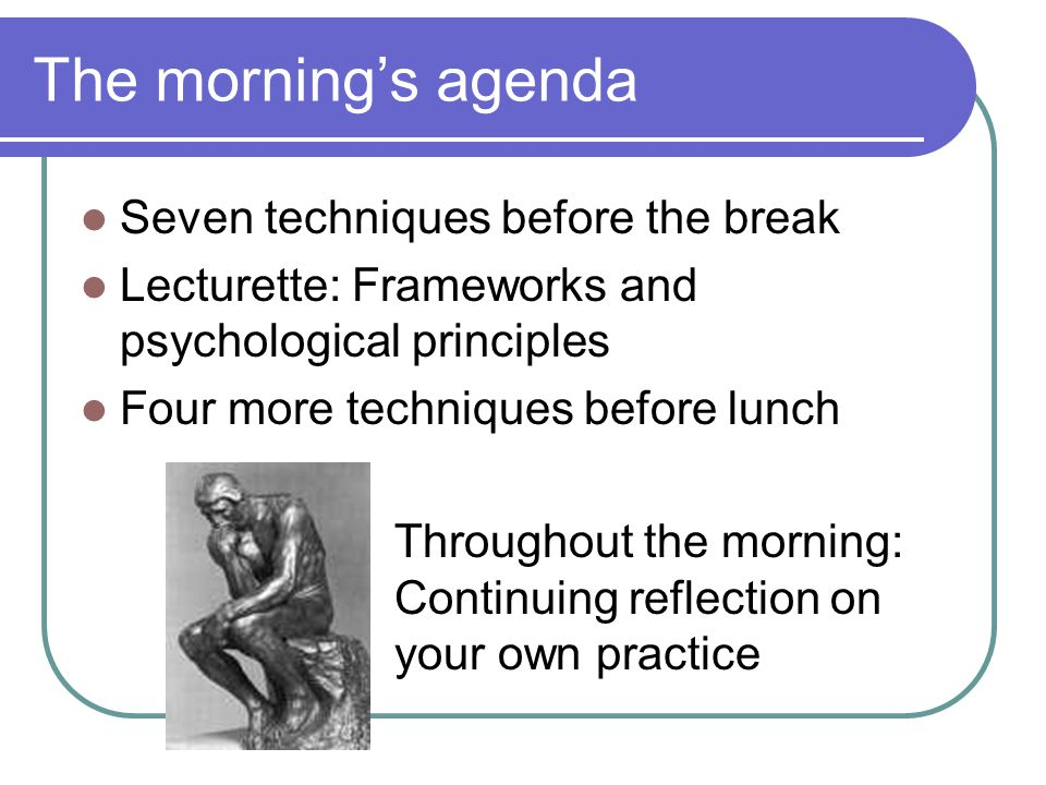 The mornings agenda Seven techniques before the break Lecturette: Frameworks and psychological principles Four more techniques before lunch Throughout the morning: Continuing reflection on your own practice