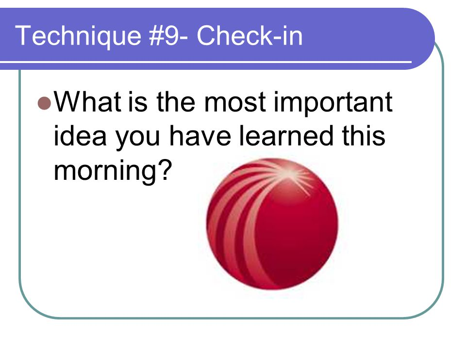 Technique #9- Check-in What is the most important idea you have learned this morning?