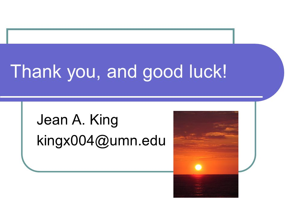 Thank you, and good luck! Jean A. King kingx004@umn.edu