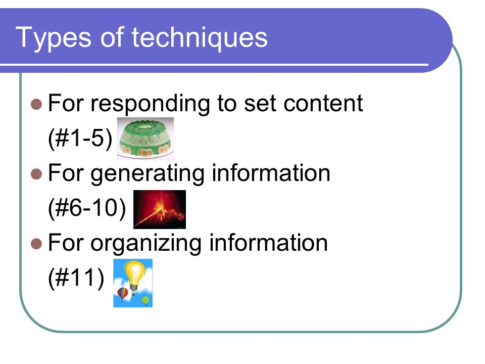 Types of techniques For responding to set content (#1-5) For generating information (#6-10) For organizing information (#11)