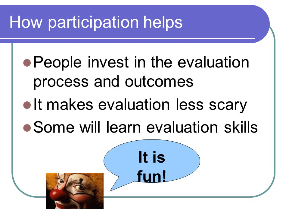 How participation helps People invest in the evaluation process and outcomes It makes evaluation less scary Some will learn evaluation skills It is fun!
