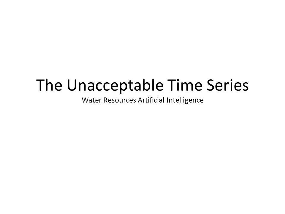 The Unacceptable Time Series Water Resources Artificial Intelligence