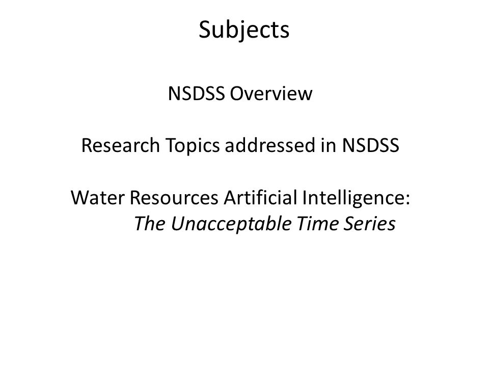Subjects NSDSS Overview Research Topics addressed in NSDSS Water Resources Artificial Intelligence: The Unacceptable Time Series