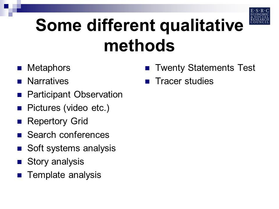 Some different qualitative methods Metaphors Narratives Participant Observation Pictures (video etc.) Repertory Grid Search conferences Soft systems analysis Story analysis Template analysis Twenty Statements Test Tracer studies