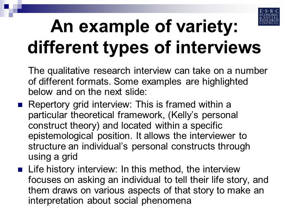 An example of variety: different types of interviews The qualitative research interview can take on a number of different formats.