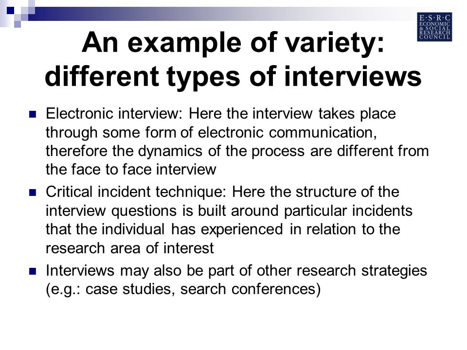 An example of variety: different types of interviews Electronic interview: Here the interview takes place through some form of electronic communication, therefore the dynamics of the process are different from the face to face interview Critical incident technique: Here the structure of the interview questions is built around particular incidents that the individual has experienced in relation to the research area of interest Interviews may also be part of other research strategies (e.g.: case studies, search conferences)