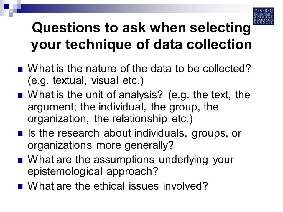 Questions to ask when selecting your technique of data collection What is the nature of the data to be collected.