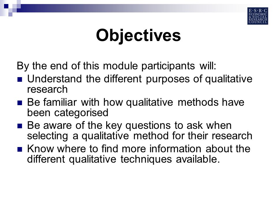 Objectives By the end of this module participants will: Understand the different purposes of qualitative research Be familiar with how qualitative methods have been categorised Be aware of the key questions to ask when selecting a qualitative method for their research Know where to find more information about the different qualitative techniques available.