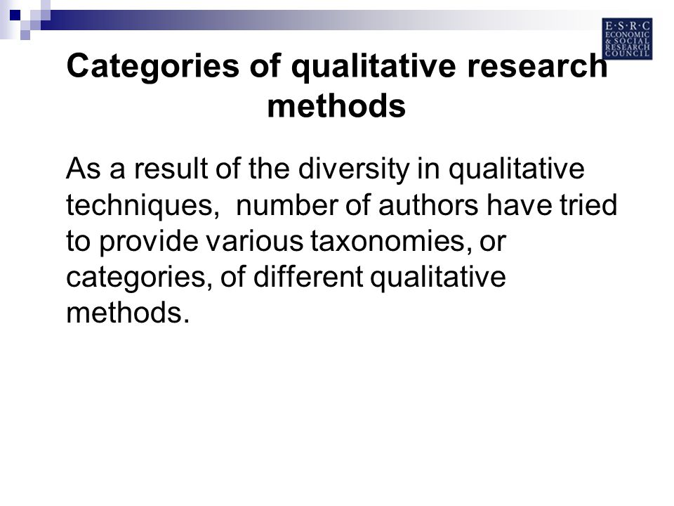 Categories of qualitative research methods As a result of the diversity in qualitative techniques, number of authors have tried to provide various taxonomies, or categories, of different qualitative methods.