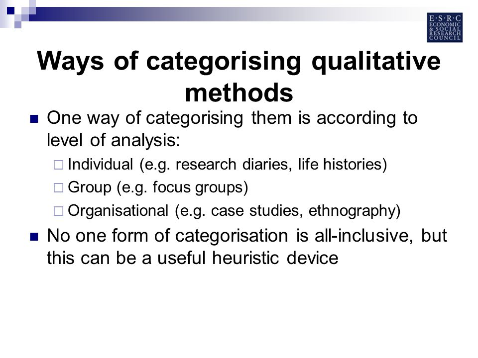 Ways of categorising qualitative methods One way of categorising them is according to level of analysis: Individual (e.g.