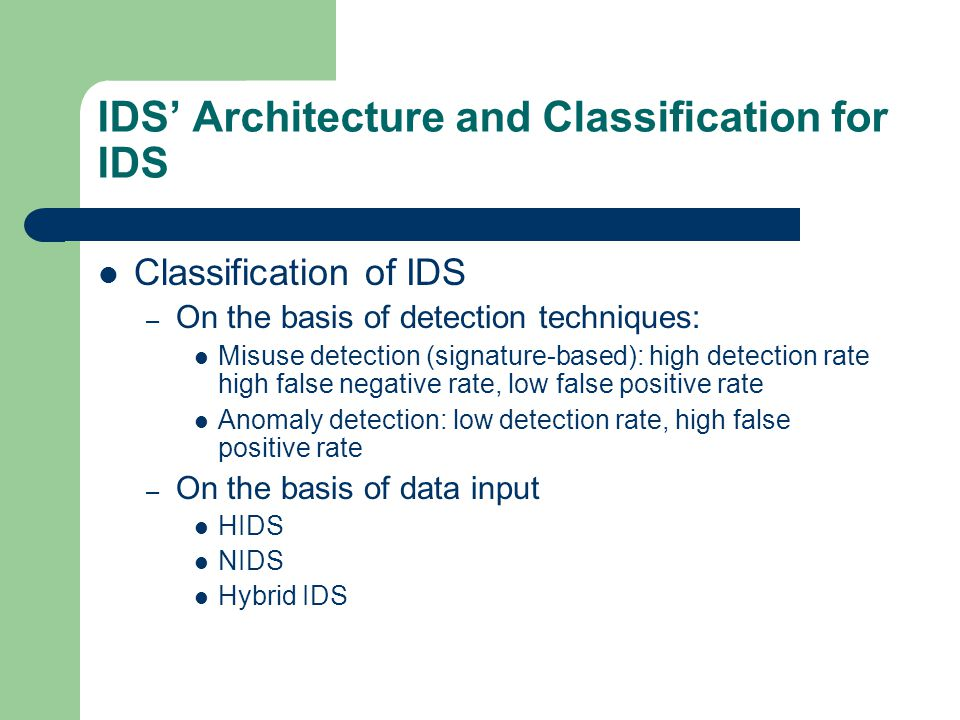 IDS Architecture and Classification for IDS Classification of IDS – On the basis of detection techniques: Misuse detection (signature-based): high detection rate high false negative rate, low false positive rate Anomaly detection: low detection rate, high false positive rate – On the basis of data input HIDS NIDS Hybrid IDS