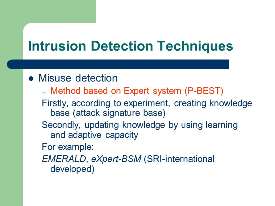 Intrusion Detection Techniques Misuse detection – Method based on Expert system (P-BEST) Firstly, according to experiment, creating knowledge base (attack signature base) Secondly, updating knowledge by using learning and adaptive capacity For example: EMERALD, eXpert-BSM (SRI-international developed)