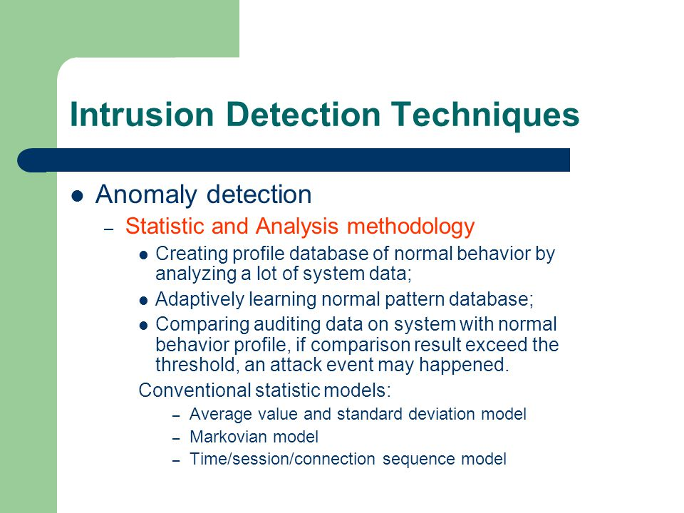 Intrusion Detection Techniques Anomaly detection – Statistic and Analysis methodology Creating profile database of normal behavior by analyzing a lot of system data; Adaptively learning normal pattern database; Comparing auditing data on system with normal behavior profile, if comparison result exceed the threshold, an attack event may happened.