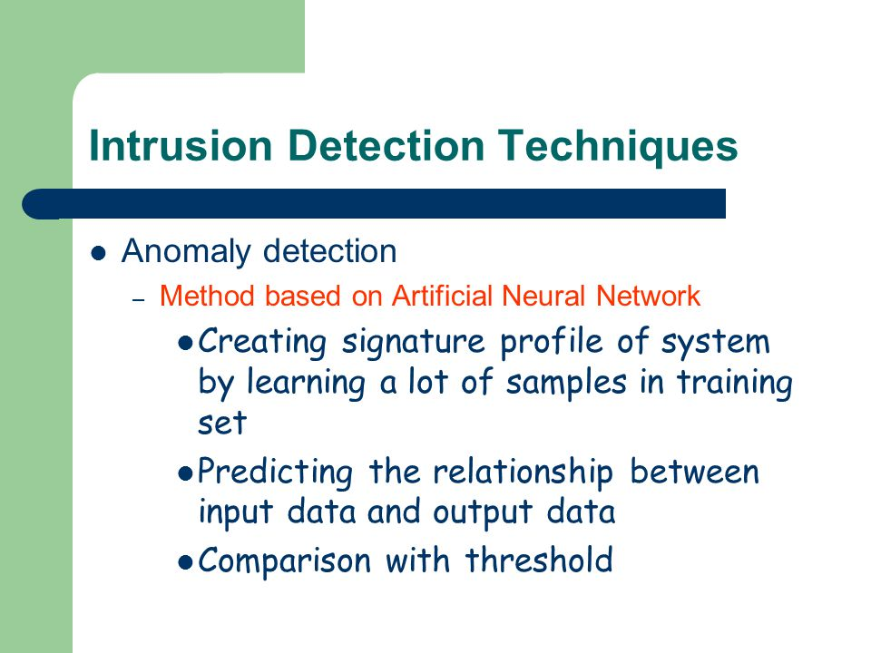 Intrusion Detection Techniques Anomaly detection – Method based on Artificial Neural Network Creating signature profile of system by learning a lot of