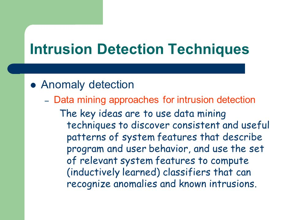 Intrusion Detection Techniques Anomaly detection – Data mining approaches for intrusion detection The key ideas are to use data mining techniques to d