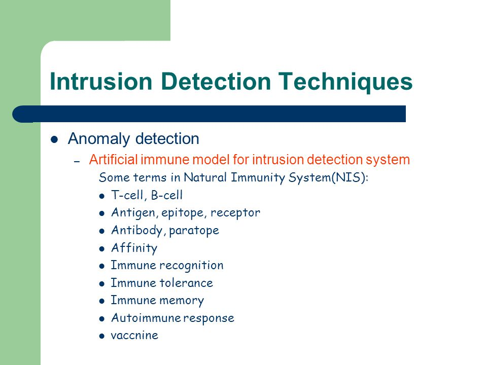 Intrusion Detection Techniques Anomaly detection – Artificial immune model for intrusion detection system Some terms in Natural Immunity System(NIS):