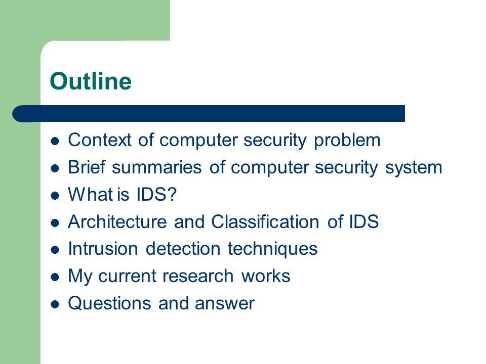 Outline Context of computer security problem Brief summaries of computer security system What is IDS.