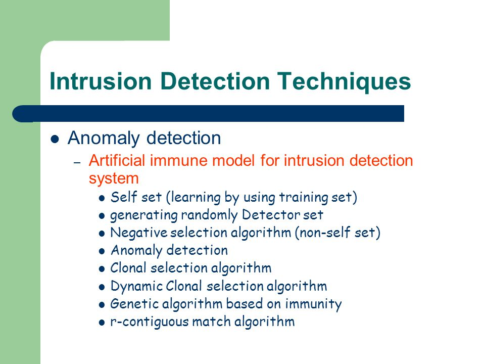 Intrusion Detection Techniques Anomaly detection – Artificial immune model for intrusion detection system Self set (learning by using training set) generating randomly Detector set Negative selection algorithm (non-self set) Anomaly detection Clonal selection algorithm Dynamic Clonal selection algorithm Genetic algorithm based on immunity r-contiguous match algorithm