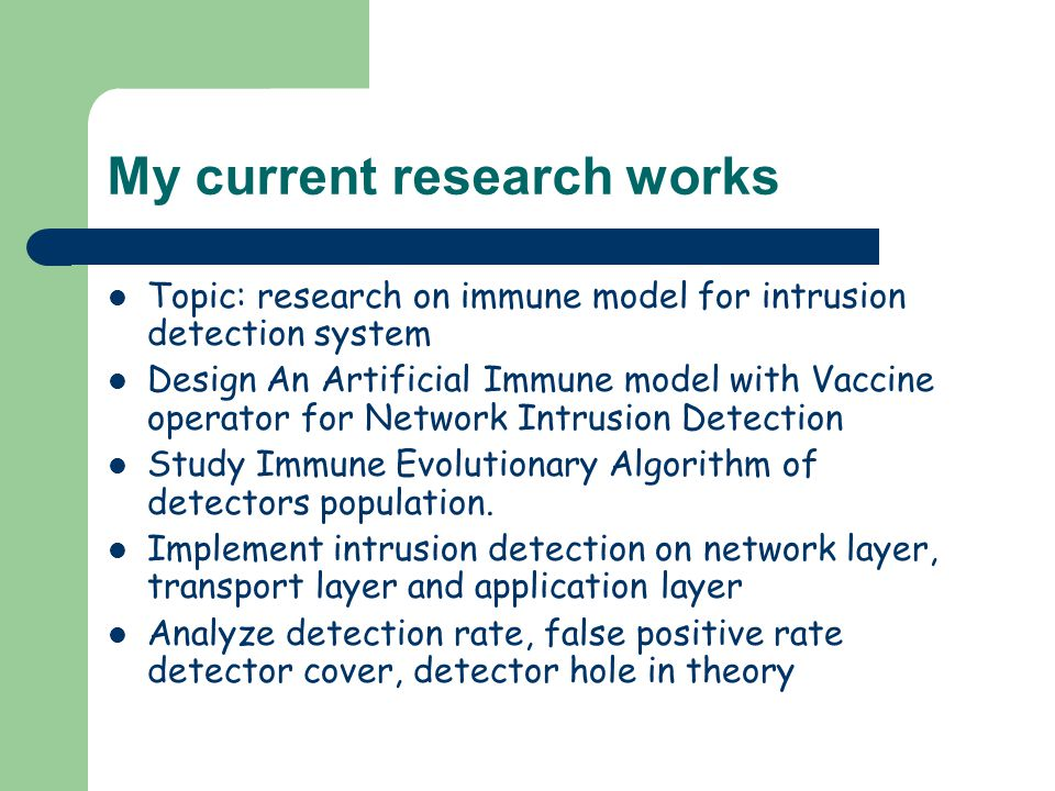 My current research works Topic: research on immune model for intrusion detection system Design An Artificial Immune model with Vaccine operator for Network Intrusion Detection Study Immune Evolutionary Algorithm of detectors population.