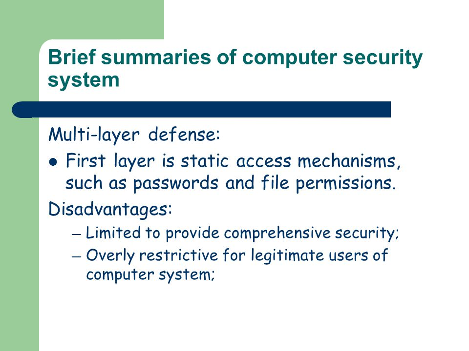 Brief summaries of computer security system Multi-layer defense: First layer is static access mechanisms, such as passwords and file permissions. Disa