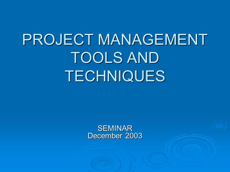 PROJECT MANAGEMENT TOOLS AND TECHNIQUES SEMINAR December 2003