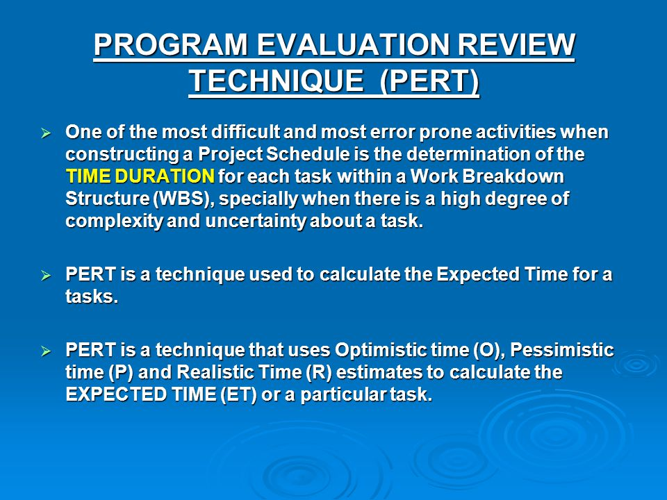 PROGRAM EVALUATION REVIEW TECHNIQUE (PERT) One of the most difficult and most error prone activities when constructing a Project Schedule is the deter