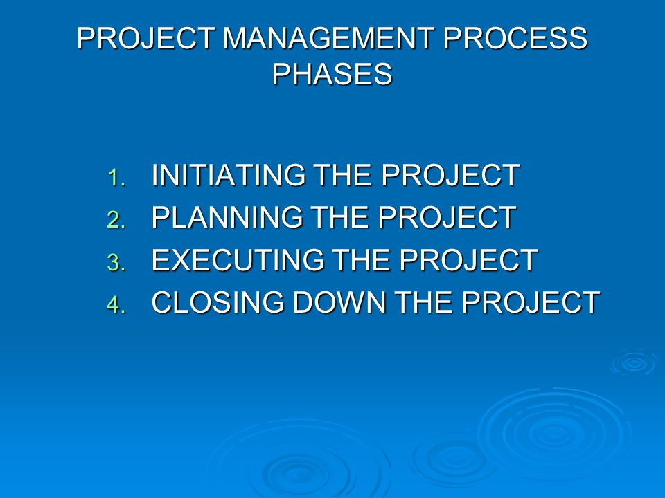 PROJECT MANAGEMENT PROCESS PHASES 1. I NITIATING THE PROJECT 2. P LANNING THE PROJECT 3. E XECUTING THE PROJECT 4. C LOSING DOWN THE PROJECT
