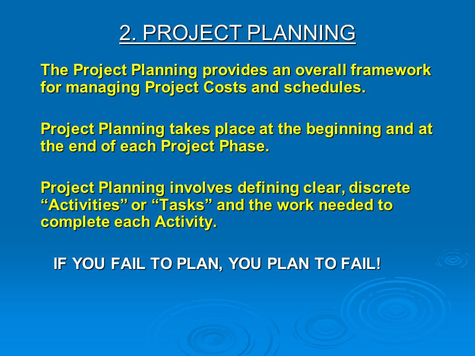 2. PROJECT PLANNING The Project Planning provides an overall framework for managing Project Costs and schedules. Project Planning takes place at the b