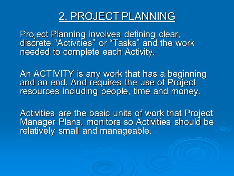 2. PROJECT PLANNING Project Planning involves defining clear, discrete Activities or Tasks and the work needed to complete each Activity. An ACTIVITY