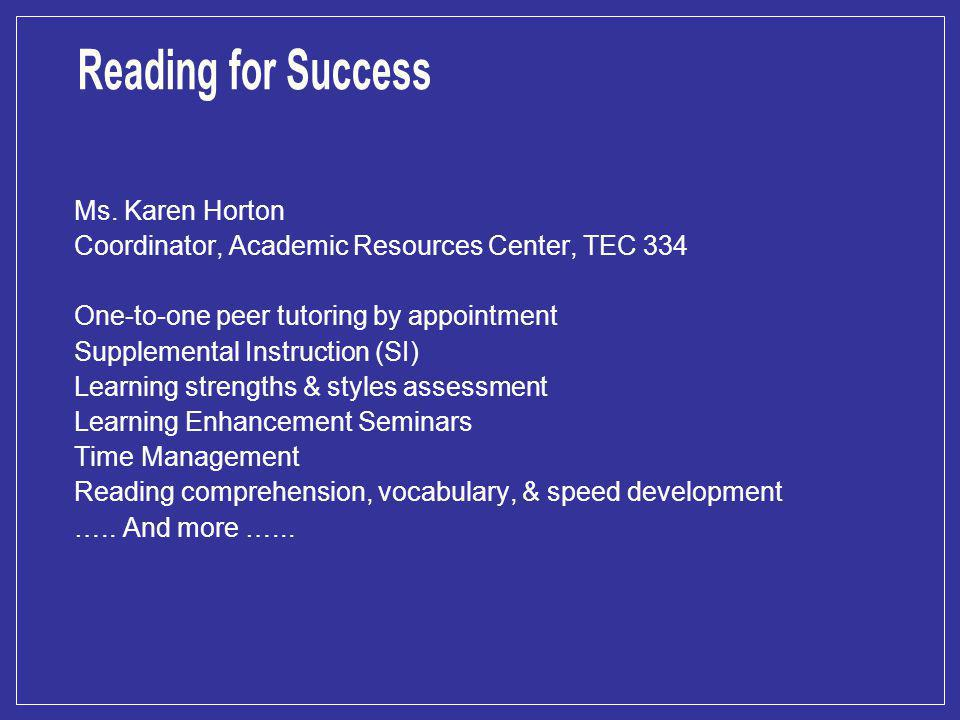 Ms. Karen Horton Coordinator, Academic Resources Center, TEC 334 One-to-one peer tutoring by appointment Supplemental Instruction (SI) Learning streng