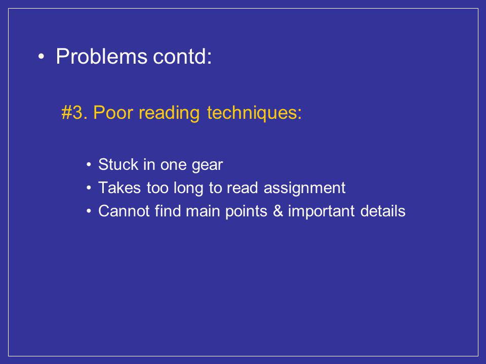 Problems contd: #3. Poor reading techniques: Stuck in one gear Takes too long to read assignment Cannot find main points & important details