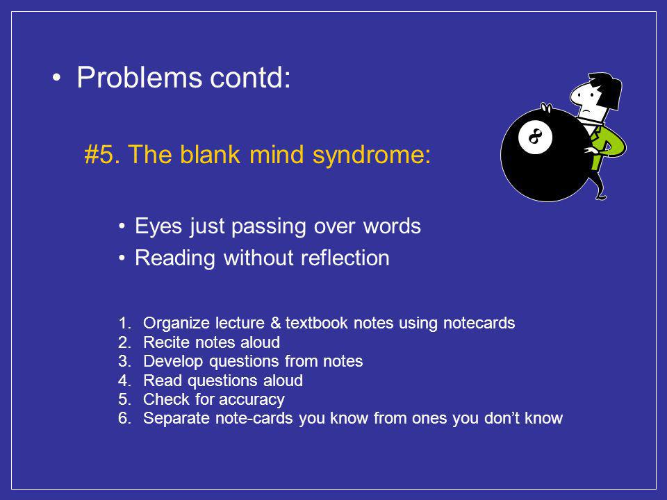 Problems contd: #5. The blank mind syndrome: Eyes just passing over words Reading without reflection 1.Organize lecture & textbook notes using notecar