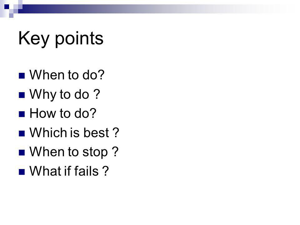 Key points When to do? Why to do ? How to do? Which is best ? When to stop ? What if fails ?