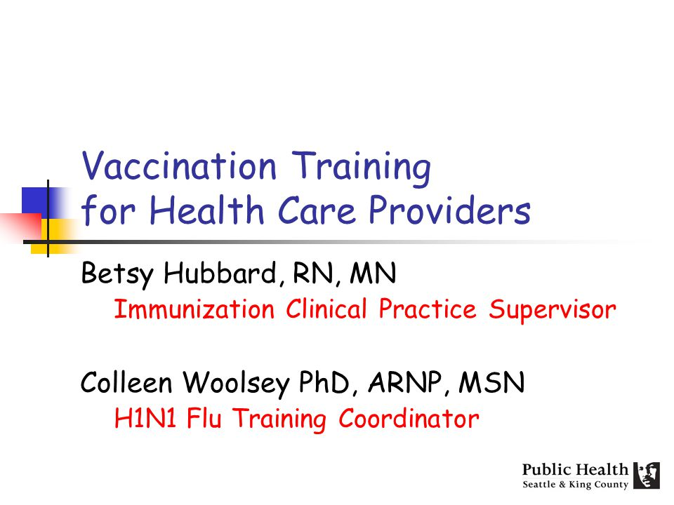 Vaccination Training for Health Care Providers Betsy Hubbard, RN, MN Immunization Clinical Practice Supervisor Colleen Woolsey PhD, ARNP, MSN H1N1 Flu Training Coordinator