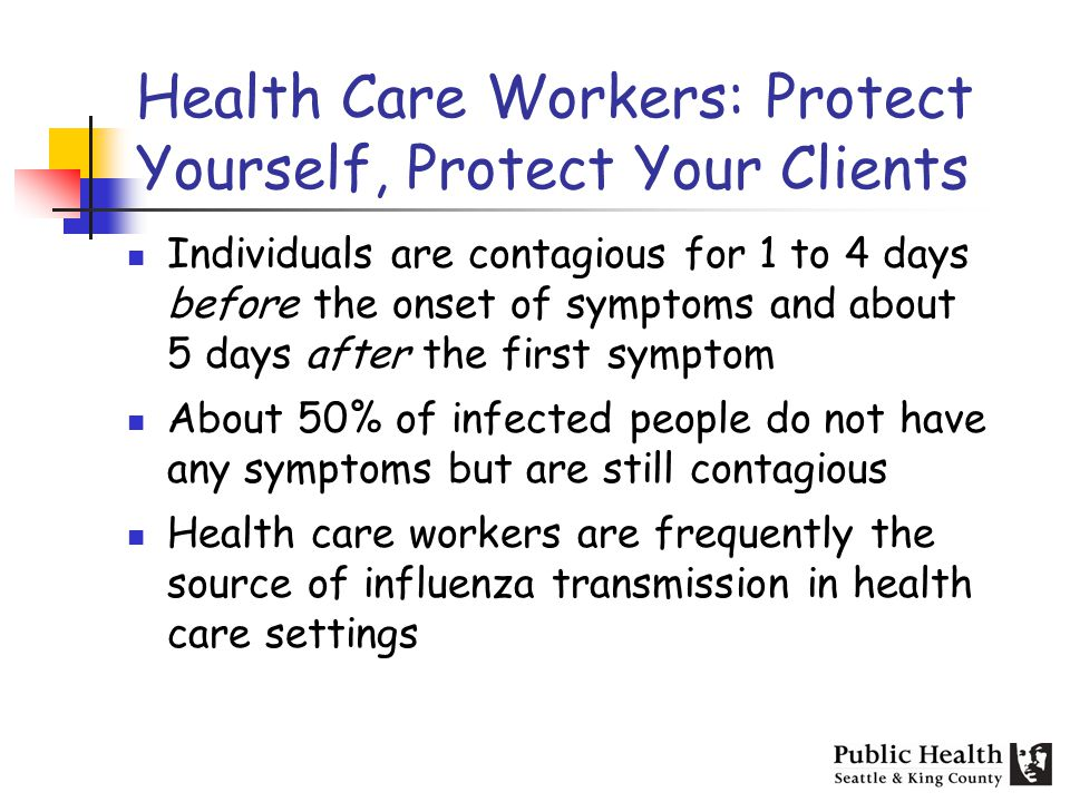 Health Care Workers: Protect Yourself, Protect Your Clients Individuals are contagious for 1 to 4 days before the onset of symptoms and about 5 days after the first symptom About 50% of infected people do not have any symptoms but are still contagious Health care workers are frequently the source of influenza transmission in health care settings