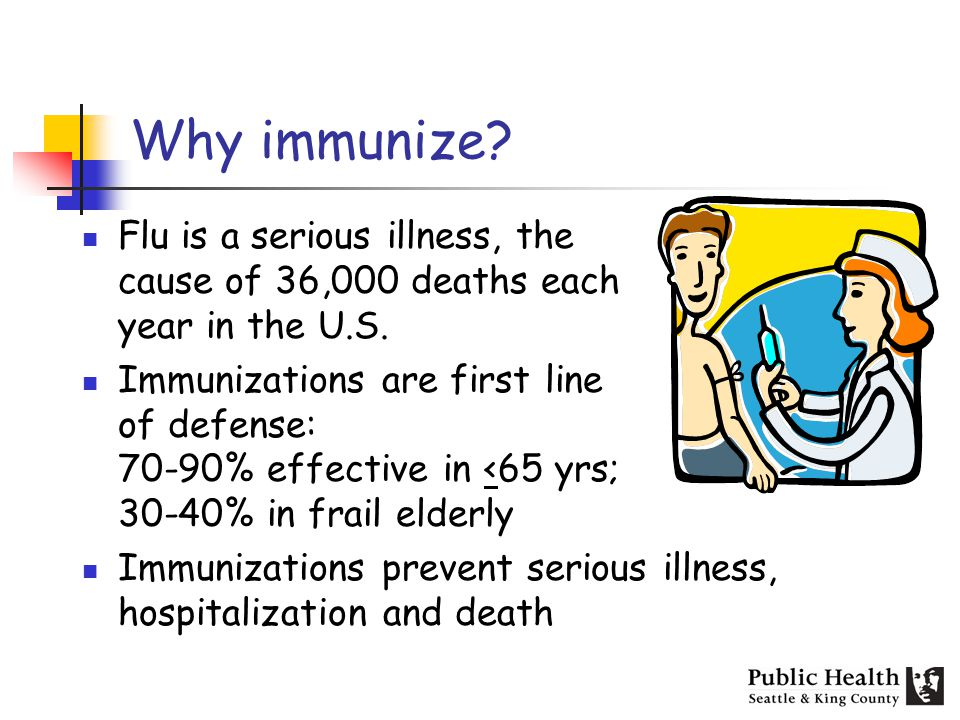 Why immunize. Flu is a serious illness, the cause of 36,000 deaths each year in the U.S.