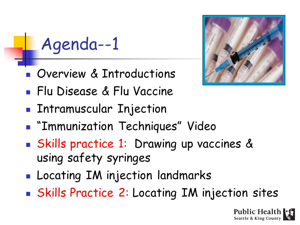 Agenda--1 Overview & Introductions Flu Disease & Flu Vaccine Intramuscular Injection Immunization Techniques Video Skills practice 1: Drawing up vacci