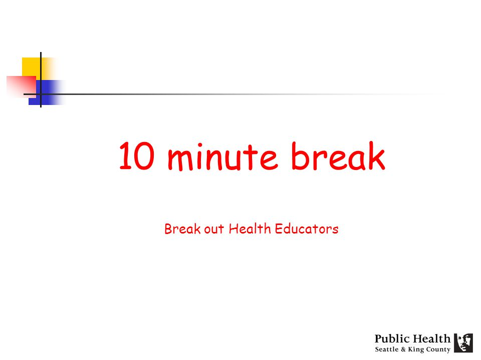 10 minute break Break out Health Educators