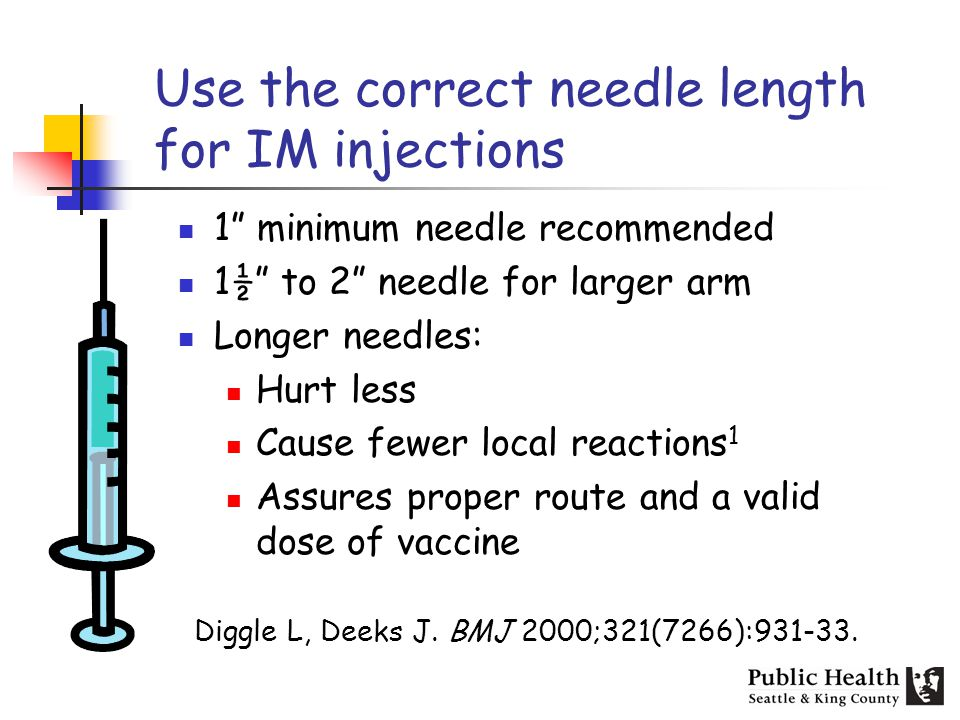 Use the correct needle length for IM injections 1 minimum needle recommended 1½ to 2 needle for larger arm Longer needles: Hurt less Cause fewer local reactions 1 Assures proper route and a valid dose of vaccine Diggle L, Deeks J.