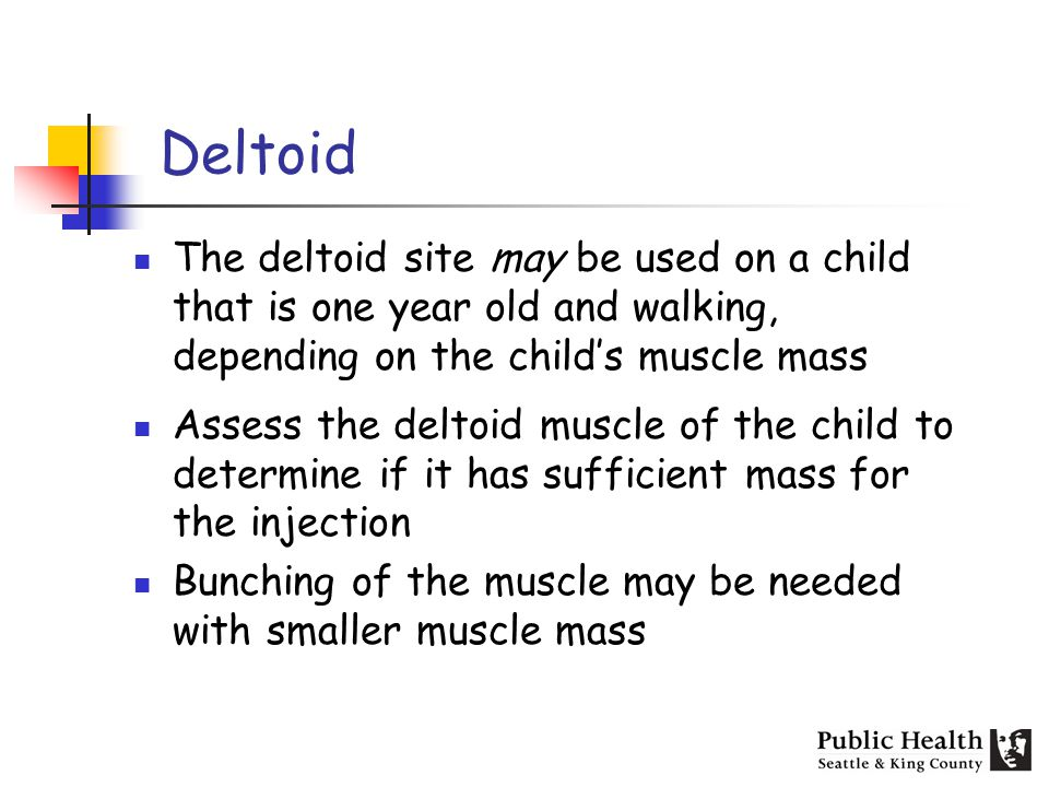 The deltoid site may be used on a child that is one year old and walking, depending on the childs muscle mass Assess the deltoid muscle of the child to determine if it has sufficient mass for the injection Bunching of the muscle may be needed with smaller muscle mass Deltoid